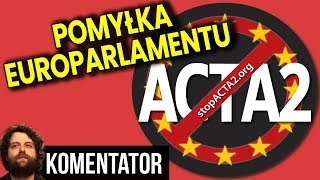 Będzie Powtórka Głosowania nad Acta 2? Część Europosłów POMYLIŁA SIĘ - Analiza Komentator Unia UE