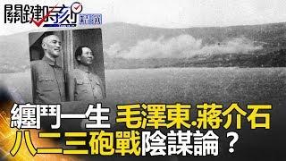 纏鬥一生的毛澤東蔣介石 八二三砲戰陰謀論 - 關鍵時刻精選 王瑞德 馬西屏 朱學恒