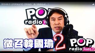 2019-03-21【POP撞新聞】黃暐瀚談「徵召韓國瑜 x2」!