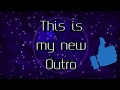 Watch My new Outro (All shall READ THE DESCRIPTION)