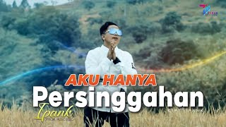 Download Ipank - AKU HANYA PERSINGGAHAN (Official Music Video)