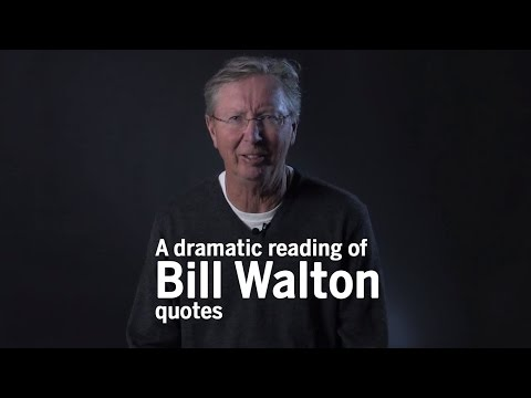 And now a dramatic reading of Bill Walton quotes