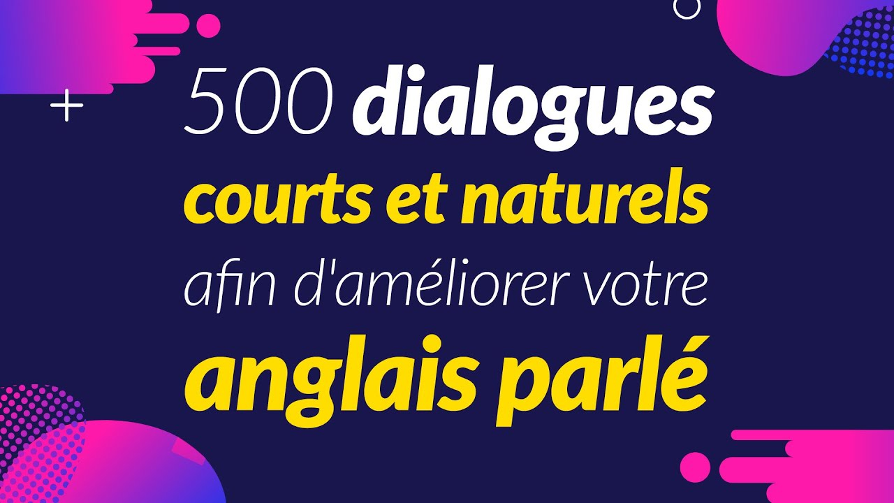 500 dialogues courts et naturels afin d'améliorer votre anglais parlé