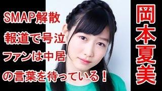 岡本夏美 ワイドナショーのSMAP解散報道で号泣。「ファンは彼(中居)の...