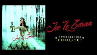 Jee Le Zaraa Remix Aftermorning Chillstep Mp3 Song Download