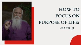How to focus on Purpose of Life by Patriji