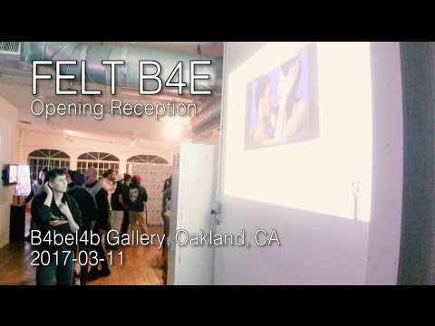 FELT B4E Opening Reception 2017-03-11 at B4bel4b Gallery, Oakland, CA (Gallery Edit)