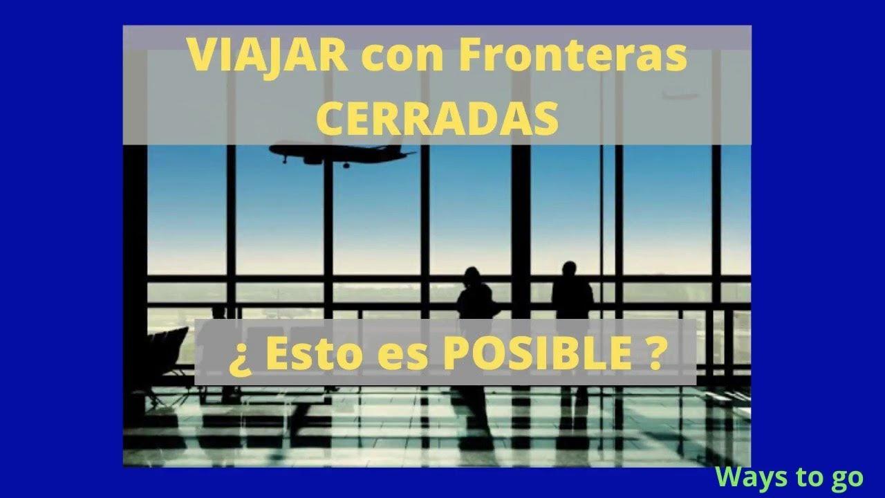 VIAJAR con fronteras CERRADAS, ¿ se puede hacer ?, ¿en que condiciones?