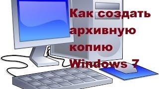 Как создать архивную копию  системы Windows 7