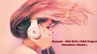 Komodo - Still 2k16 ( G&K Project Valentine's Remix)