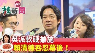 【辣新聞152】英派軟硬兼施 賴清德吞忍幕後! 2019.05.30