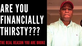 Make MORE MONEY Are YOU FINANCIALLY THIRSTY  the real reason that most people are BROKE HOW to FIX