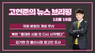 """[고현준의 뉴스브리핑]  191216(월) 국회 본회의 개최 무산 / 북한 """"중대한 시험 또 다시 시작됐다"""" / 김기현 전 울산시장 참고인 조사"""