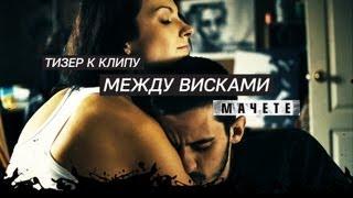 МАЧЕТЕ - Между Висками (Teaser клипа)
