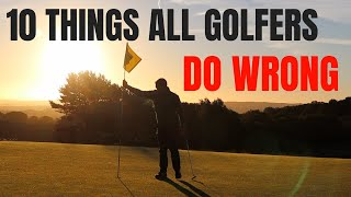 10 THINGS ALL GOLFERS DO WRONG