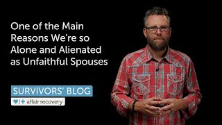 One of the Main Reasons We're so Alone and Alienated as Unfaithful Spouses