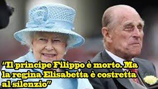 """""""il Principe Filippo è Morto. Ma La Regina Elisabetta è Costretta Al Silenzio"""": L'indiscrezione"""