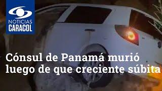 Cónsul de Panamá murió luego de que creciente súbita arrastrara su carro en Huila