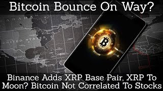 Bitcoin Bounce On Way? Binance Adds XRP Base Pair, XRP To Moon? Bitcoin Not Correlated To Stocks