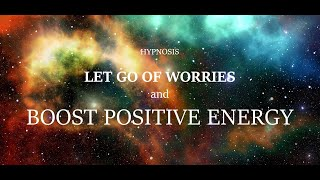 LET GO OF WORRIES AND BOOST POSITIVE ENERGY - HYPNOSIS TO CALM ANXIETY AND EMPOWER YOUR IDEAL SELF