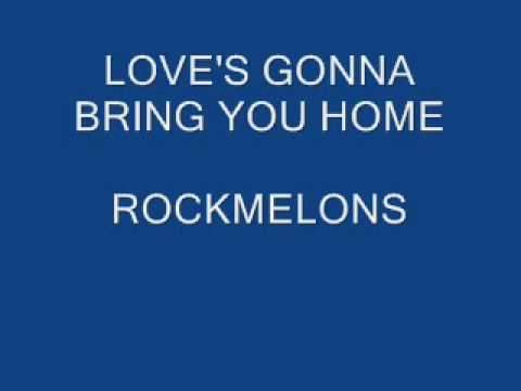 ROCKMELONS  LOVES GONNA BRING YOU HOME