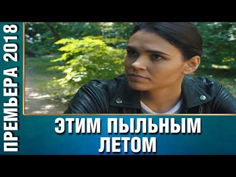 НОВИНКА 2018! 'Этим пыльным летом' Все серии подряд   Русские мелодрамы, новинки 2018 - Видео онлайн