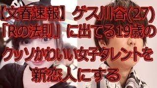 【文春速報】ゲス川谷(27)、「Rの法則」に出てる19歳のクッソかわいい女...