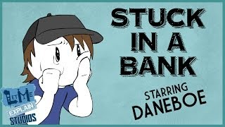 Stuck in a Bank (Starring Daneboe!)