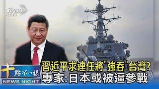 習近平求連任將「強吞」台灣  專家 日本或被逼參戰  十點不一樣20210729