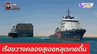 โลกโล่ง เรือขวางคลองสุเอชหลุดเกยตื้น : เจาะลึกทั่วไทย (30 มี.ค. 64)