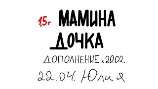 Мамина дочка 1 5 г 22 04 дополнение к 20 02 Юлия