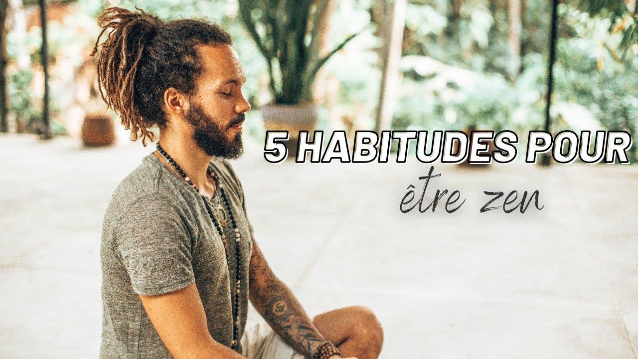 5 HABITUDES POUR ETRE ZEN - YouTube