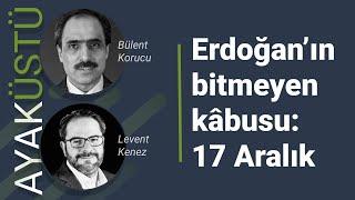 Erdoğan'ın bitmeyen kâbusu: 17 Aralık   AYAKÜSTÜ