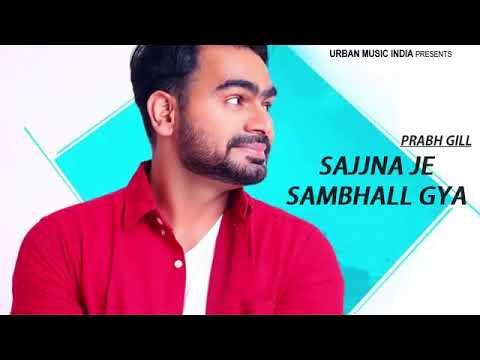 Sajjna Je Sambal Gya || Prabh Gill || New Punjabi song 2018 May|| sajjna je sambal gya