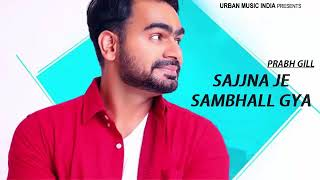 Sajjna Je Sambal Gya || Prabh Gill || New Punjabi song 2018 May  || sajjna je sambal gya