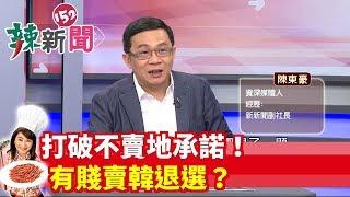 【辣新聞 搶先看】打破不賣地承諾! 有賤賣韓退選? 2019.09.23
