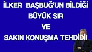 İLKER BAŞBUĞ'UN BİLDİĞİ BÜYÜK SIR  VE SAKIN KONUŞMA  TEHDİDİ!