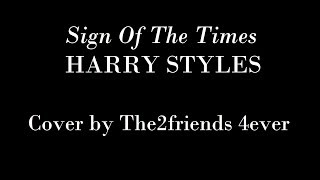 Sign Of The Times - Harry Styles - Cover by The2friends 4ever