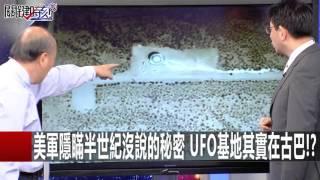 美軍隱瞞半世紀沒說的秘密 UFO基地其實在古巴!? 傅鶴齡 劉燦榮 朱學恒 丁學偉 20160406-8 關鍵時刻
