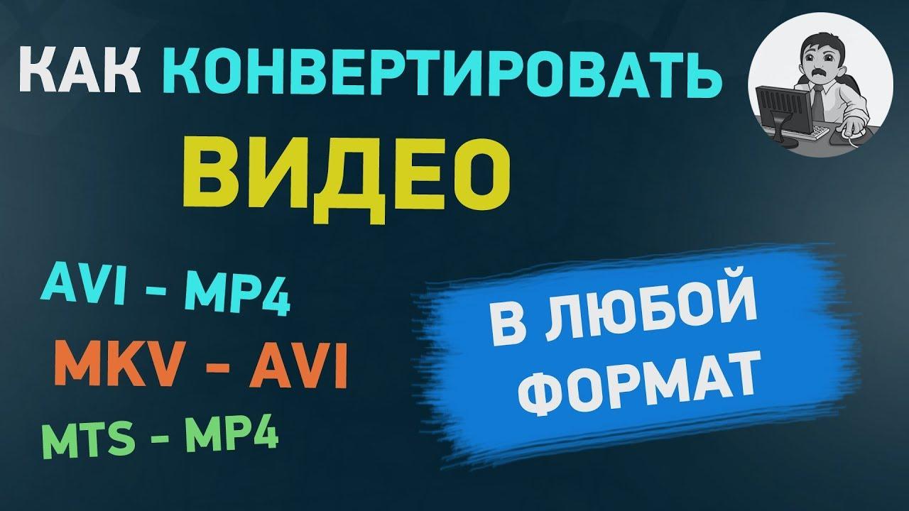 Как конвертировать видео в любой формат - AVI, MP4, MKV