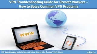 VPN Troubleshooting Guide for Remote Workers - How to Solve Common VPN Problems
