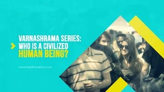 Varnashrama Series - 2.Who is a civilized human being?