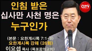 CLTV 파워시리즈ㅣ이요셉 목사의 요한계시록 강해 (26회)ㅣ'인침 받은 십사만 사천 명은 누구인가'