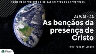 Atos 9. 31 - 43 | As bençãos da presença de Cristo  | Rev. Geazy Liscio