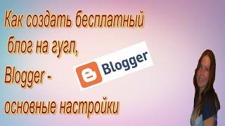 Как создать бесплатный  блог на гугл, Blogger  основные настройки