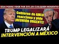 Trump legalizará la intervención a México! Gobierno de AMLO reaccionó y pide ¡REUNIÓN DE ALTO NIVEL!