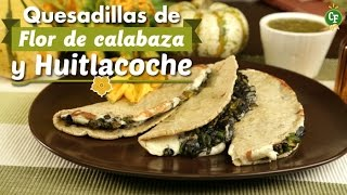 ¿cómo Preparar Quesadillas De Flor De Calabaza Y Huitlacoche? - Cocina Fresca