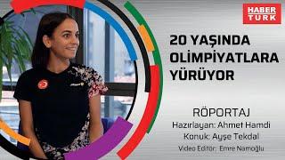 20 yaşında olimpiyatlara yürüyor! Ayşe Tekdal'dan özel açıklamalar