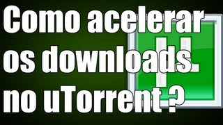 Torrent - Como acelerar os downloads no uTorrent ? ( Sem programas )