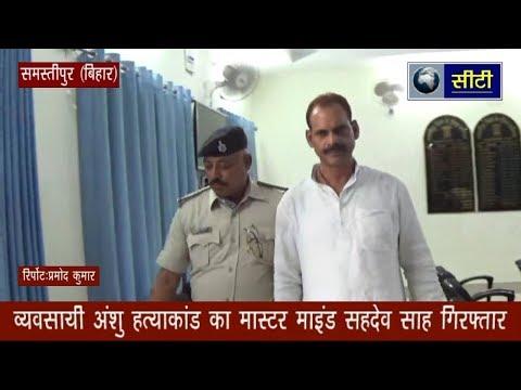 Samastipur: हत्याकांड का मास्टर माइंड कुख्यात सहदेव साह गिरफ्तार- City Channel Samastipur-9304079330